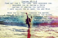 Isaiah 43:1-2 ~ Fear not for I the Lord have redeemed you, ransomed you by paying a price instead of leaving you captive. I have called you by name, you are mine...