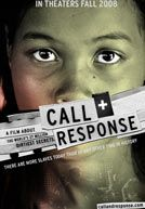 Call + Response 2008- A feature length documentary film that reveals the world's 27 million dirtiest secrets: there are more slaves today than ever before in human history. CALL+RESPONSE takes viewers deep undercover where slavery is thriving - from the child brothels of Cambodia to the slave brick kilns of rural India - and reveals that in 2007, Slave Traders made more money than Google, Nike and Starbucks combined.