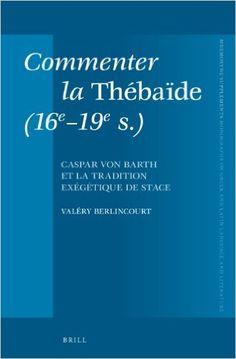 Commenter la Thébaïde (16e-19e s.) : Caspar von Barth et la tradition exégétique de Stace / par Valéry Berlincourt - Leiden ; Boston : Brill, 2013