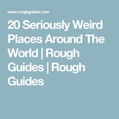 20 Seriously Weird Places Around The World | Rough Guides | Rough Guides