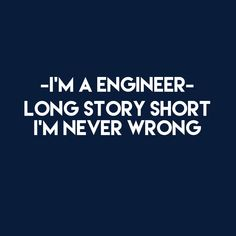 You are never wrong, you're an engineer