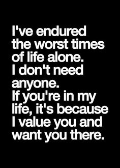 I've endured the worst times of life alone. I don't need anyone. If you're in my life, it's because I value you and want you there.