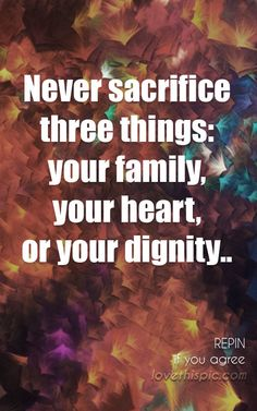 Never sacrifice family heart life inspirational quote wisdom lesson pinterest pinterest quote dignity