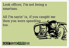 Reasonable. Generally true. Only difference is that in order to catch you, it's actually LEGAL for me to speed up.