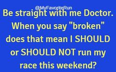 """Be straight with me Doctor. When you say """"broken"""" does that mean I SHOULD or SHOULD NOT run my race this weekend?"""
