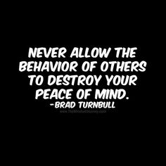 Never allow the behavior of others to destroy your peace of mind. Brad Turnbull - The Mindset Journey Happy Quotes, Me Quotes, Motivational Quotes, Funny Quotes, Inspirational Quotes, Happy Sayings, Words Of Wisdom Quotes, Encouragement Quotes, Quotes To Live By