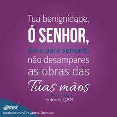 """""""Tua benignidade, ó Senhor, dura para sempre; não desampares as obras das Tuas mãos"""" {Salmos 138:8}"""