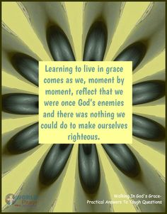 Learning to live in grace comes as we, moment by moment, reflect that we were once God's enemies and there was nothing we could do to make ourselves righteous.