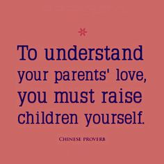 To understand your parent's love, you must raise children yourself. Chinese proverb
