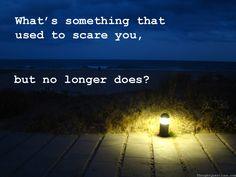 What's something that used to scare you, but no longer does?
