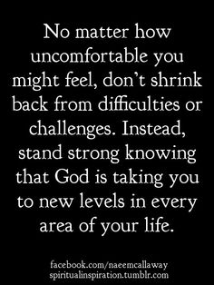 """""""No matter how uncomfortable you might feel, don't shrink back from difficulties or challenges. Instead, stand strong knowing that God is taking you to new levels in every area of your life."""" - Naeem Callaway."""