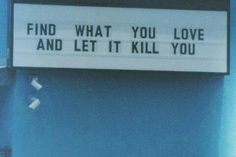 Find what u love and let it kill u