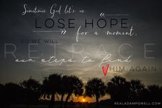 Sometimes God let's us lose hope for a moment, so we will retrace our steps back to Him.  Realadampowell.com