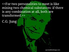 For two personalities to meet is like mixing two chemical substances: if there is any combination at all, both are transformed.— C.G. Jung