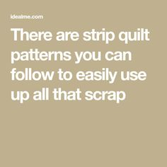 There are strip quilt patterns you can follow to easily use up all that scrap