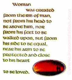 Woman was created from the rib of man, not from his head to be above him, nor from his feet to be walked upon, but from his side to be equal, under his arm to be protected, and close to his heart to be loved.