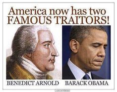 AMERICA NOW HAS TWO FAMOUS TRAITORS!!! BENEDICT ARNOLD AND BARACK OBAMA!!!!!!!