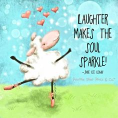 Laughter makes the soul sparkle.