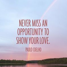 never miss an opportunity to show your love @paulocoelho