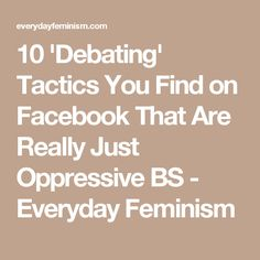 10 'Debating' Tactics You Find on Facebook That Are Really Just Oppressive BS - Everyday Feminism