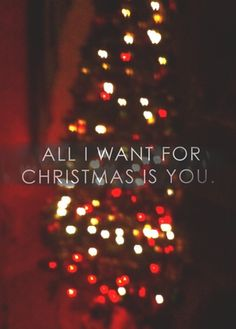 Make my wish come true, baby all I want for Christmas is you <3 ...