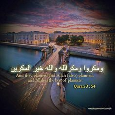 the best of planners!  Don't despair, trust in God!  But they plan, and Allah plans. And Allah is the best of planners. (Quran 8:30)