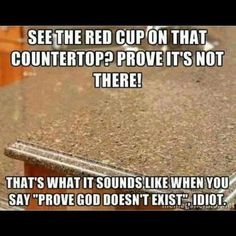 You have to fully beileve in order to see the cup. Thats why I'm an atheist