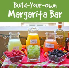 Build your own margarita bar:   INGREDIENTS TO SET OUT: tequila / raspberries, blackberries, and strawberries / Fresh squeezed juices like grapefruit, lime, mango, and orange / hot sauce / sliced limes / simple syrup (simmer equal parts water and sugar 2 minutes then cool) / kosher salt / ice