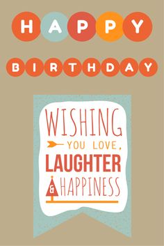 Happy Birthday! Wishing you love, laughter and happiness!