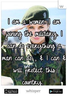 I am a women. I am joining the military. I can do everything a man can do ,