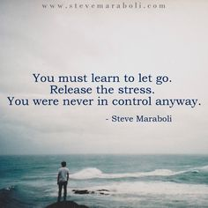 You must learn to let go. Release the stress. You were never in control anyway. - Steve Maraboli