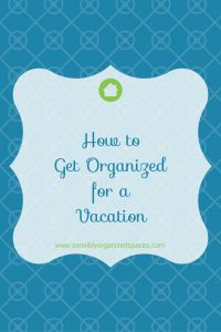 How to Get Organized for a Vacation | Sensibly Organized Spaces