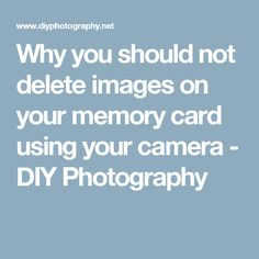 Why you should not delete images on your memory card using your camera - DIY Photography