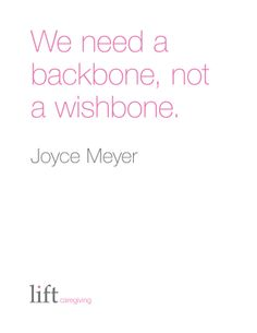 We need a backbone, not a wishbone. Joyce Meyer For more inspirational quotes go to: https://www.liftcaregiving.com/articles/single/inspirational-quotes/