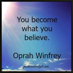 You become what you believe. –Oprah Winfrey