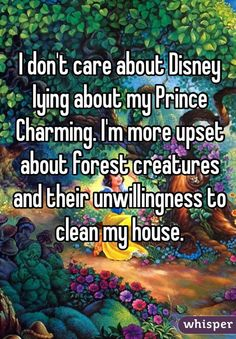 """I don't care about Disney lying about my Prince Charming. I'm more upset about forest creatures and their unwillingness to clean my house."""