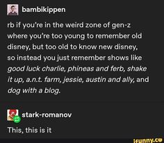 rb if you're in the weird zone of gen-z where you're too young to remember old disney, but too old to know new disney, so instead youjust remember shows like good luck charlie, phineas and ferb, shake it up, a.n.t. farm,jessie, austin and ally, and dog with a blog. & stark-romanov – popular memes on the site iFunny.co #phineasandferb #tvshows #tumblr #rb #youre #weird #zone #gen #too #young #remember #old #disney #know #new #instead #youjust #shows #good #luck #charlie #phineas #pic
