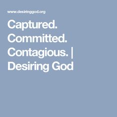 Captured. Committed. Contagious. | Desiring God