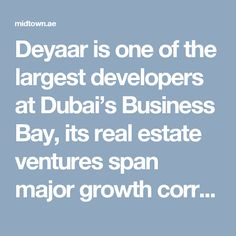 Deyaar is one of the largest developers at Dubai's Business Bay, its real estate ventures span major growth corridors and prime locations in Dubai, including Dubai Marina, Al Barsha, DIFC, Jumeirah Lake Towers, IMPZ, Dubai Silicon Oasis and TECOM. http://midtown.ae/