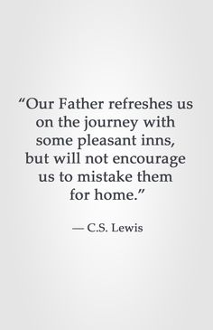"""Our Father refreshes us on the journey with some pleasant inns, but will not encourage us to mistake them for home. Quotable Quotes, Faith Quotes, Bible Quotes, Me Quotes, Godly Quotes, People Quotes, Lyric Quotes, Great Quotes, Quotes To Live By"