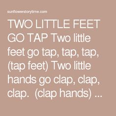 TWO LITTLE FEET GO TAP  Two little feet go tap, tap, tap,   (tap feet) Two little hands go clap, clap, clap.  (clap hands) A quick little leap up from my chair,   (stand up) Two little arms reach high in the air.   (stretch arms) Two little feet go jump, jump, jump,   (jump) Two little fists go thump, thump, thump.   (pound fists) One little body goes round and round,   (twirl around) And one little child sits quietly down.   (sit dow
