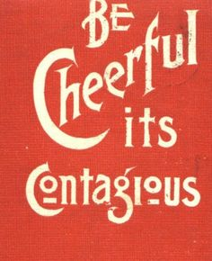 Be Cheerful, it's contagious
