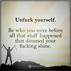 Be who you were before all that stuff happened...