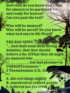 """""""...God shall send them strong delusion, that they should believe a lie:12That they all might be damned who ________________  ____  ______  _________, but had pleasure in UNRIGHTeousness."""" 2 Thessalonians 2:11, 12  A. did evil things nightly  B. murdered or robbed people  C. believed not the truth  death danger night terror judgment Judge Judgment Day Blood Moon dark cat angel of death green silhouette trees gloomy forest woods dark clouds darkness horror truth warning only chance one life…"""