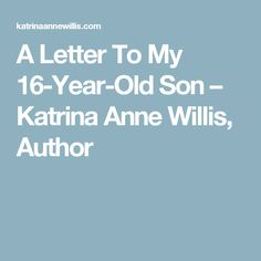 A Letter To My 16-Year-Old Son – Katrina Anne Willis, Author