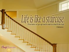 Life is like a staircase  You have to go up each stair to reach the top
