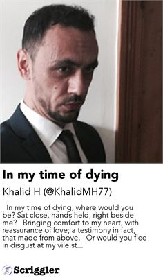In my time of dying by Khalid H (@KhalidMH77) https://scriggler.com/detailPost/story/52373   In my time of dying, where would you be? Sat close, hands held, right beside me?   Bringing comfort to my heart, with reassurance of love; a testimony in fact, that made from above.   Or would you flee in disgust at my vile st...