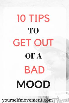 Here are 10 ways to shake your bad mood and feel better.