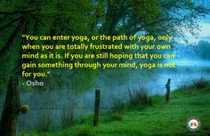 """"""" you can enter yoga, or the path of yoga, only when you are totally frustrated with your own mind as it is. If you are still hoping that you can gain something through your mind, yoga is not for you.""""                                                      - osho"""