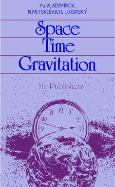 Space Time Gravitation by Yu. Vladimirov, N. Mitskievich, J. Horsky  Published 1987 Topics physics, astrophysics, relativity, general relativity, space-time, black holes, cosmology, dimensions, gravitation, gravitational lensing, gravitational waves, kerr field, principle of equivalence, singularity SHOW MORE   An historical survey of our ideas about space, time and gravitation. In three chapters, the authors consider how space and time were perceived from ancient times to the present (a